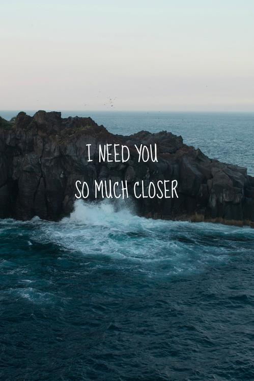 I need you so much closer