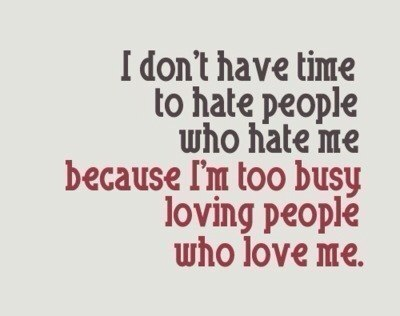 I don't have time to hate people who hate me, because I'm too busy loving people who love me