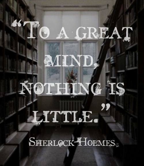 To a great mind, nothing is little. Sherlock Holmes