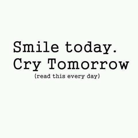 Smile today. Cry Tomorrow (read this every day)
