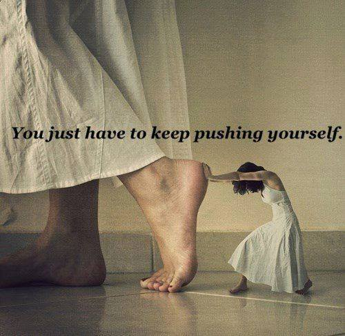 You just have to keep pushing yourself.