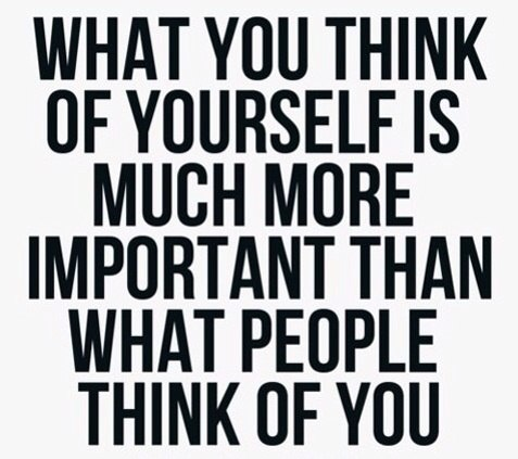 what you think of yourself is more important than what others think of you