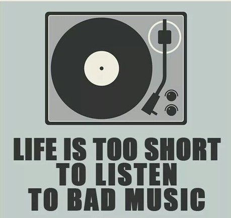 Life is too short to listen bad music