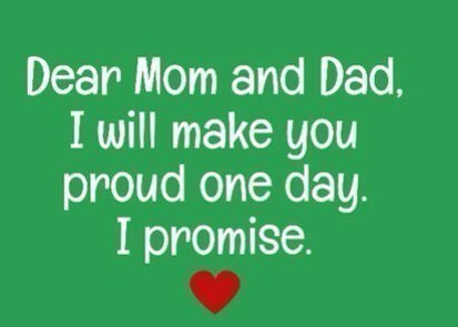 Dear Mom and Dad, I will make you proud one day. I promise.