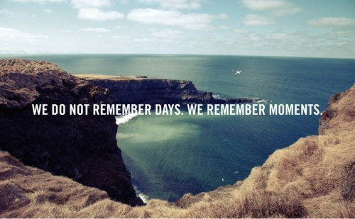 We do not remember days. We remember moments. - Myspace Photo