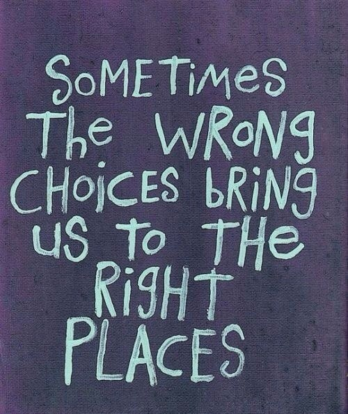 Sometimes the wrong choices bring us to right places