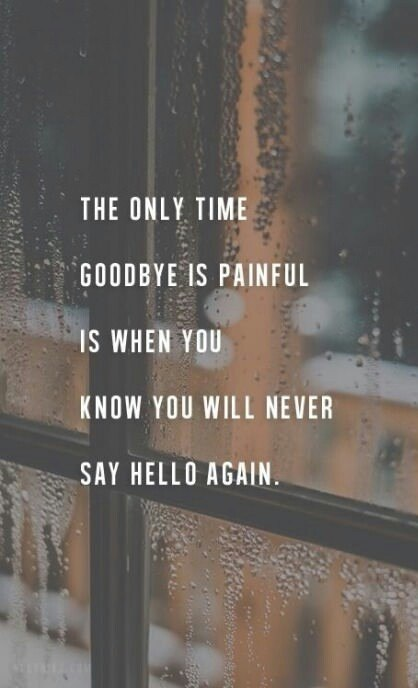 The only time goodbye is painful is when you know you will never say hello again.