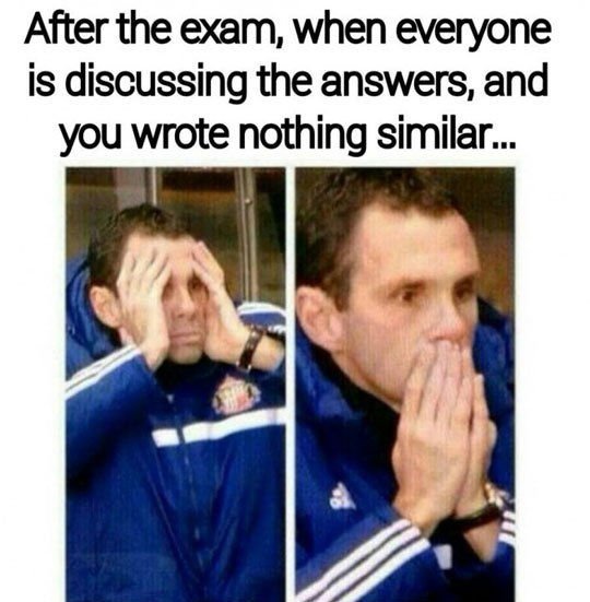 After the exam, when everyone is discussing the answers, and you wrote nothing similar..