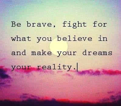 Be brave fight for what you believe in and make your dreams your reality - Myspace Photo