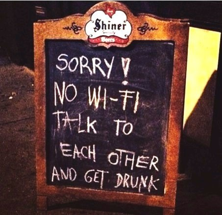 Sorry! no wifi talk to each other and get drunk