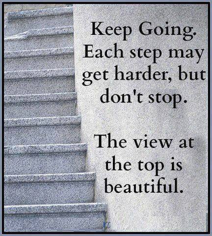 Keep going each step may get harder, but don't stop.