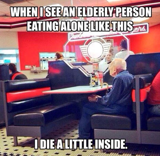 When I see an elderly person eating alone like this, I die a little inside