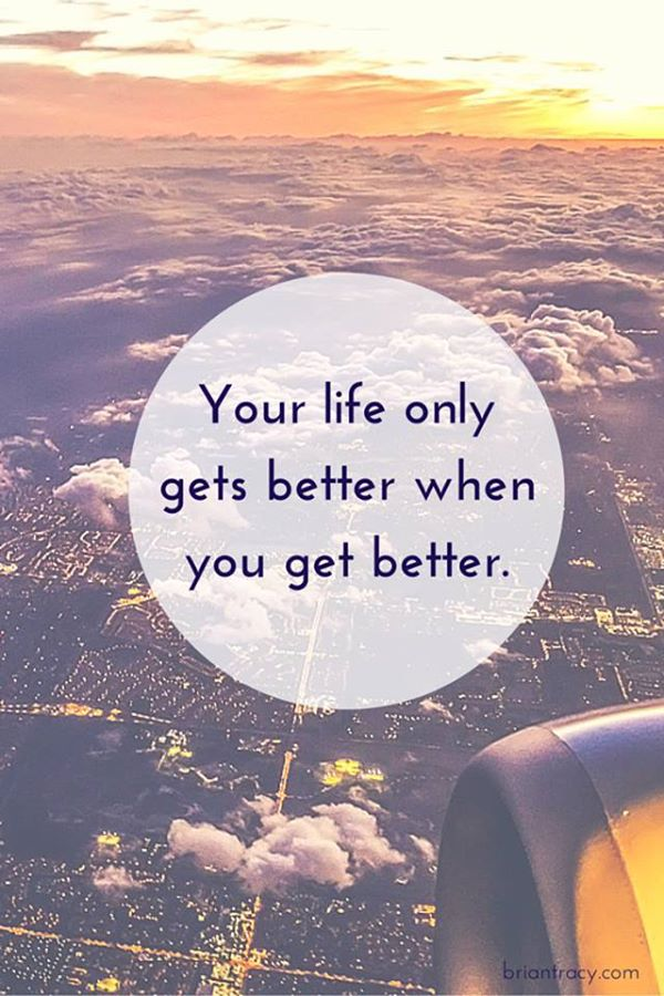 Your life only gets better when you get better