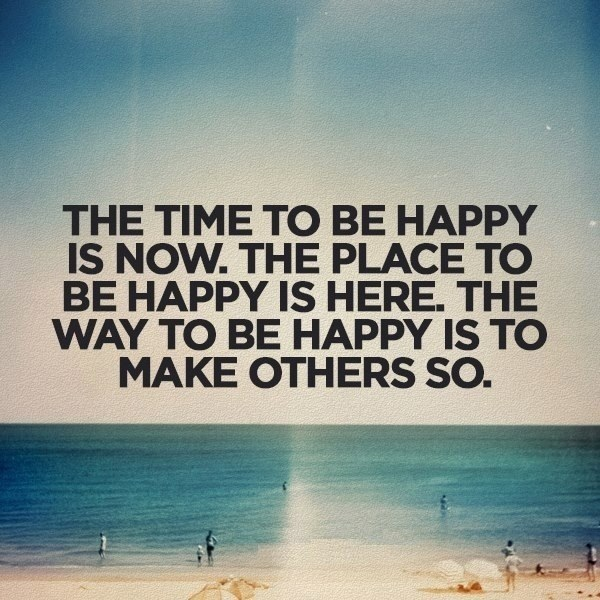 The time to be happy is now. The place to be happy is here. The way to be happy is to make others so