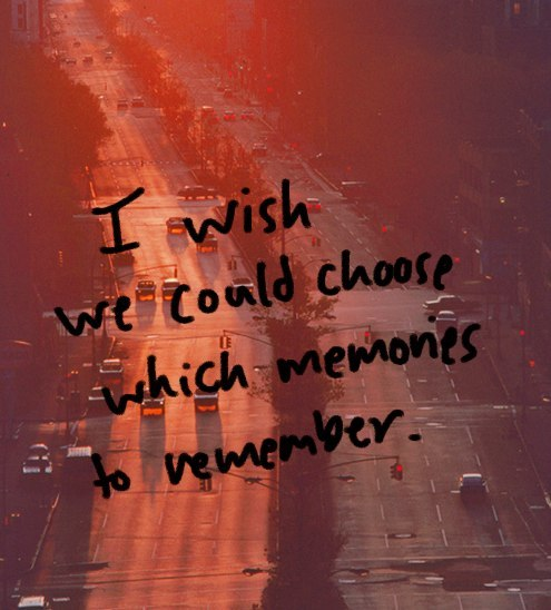 I wish we could choose which memories to remember.