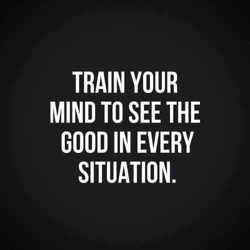 train your mind to see the good in every situation - Myspace Photo