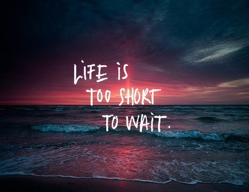 Life is too short to wait.