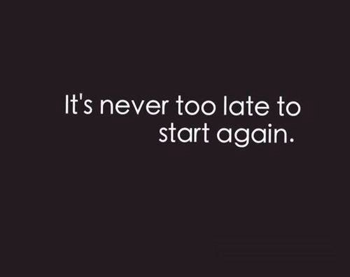 It's never too late to start again.