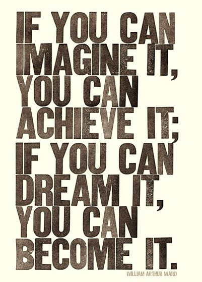 If you can imagine it you can achieve it; If you can dream it, you can become it.