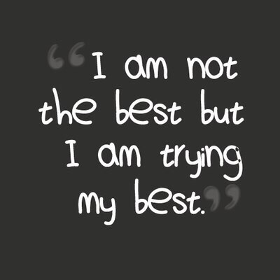 I am not the best but i am trying my best