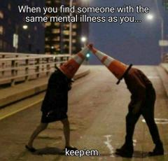 When you find someone with we same mental illness as you