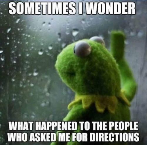 Sometimes I wonder what happened to the people who asked me for directions.