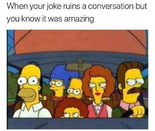 When your joke ruins a conversation but you know it was amazing